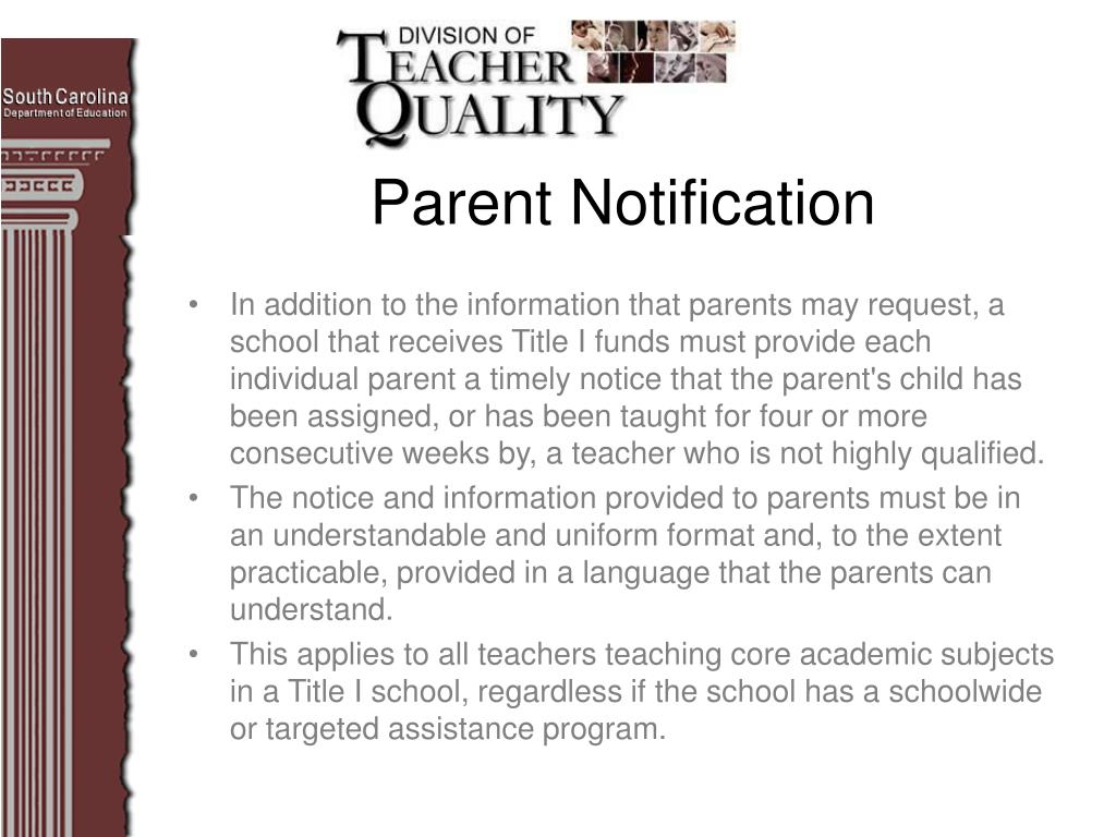 In addition to the information that parents may request, a school that receives Title I funds must provide each individual parent a timely notice that the parent's child has been assigned, or has been taught for four or more consecutive weeks by, a teacher who is not highly qualified.