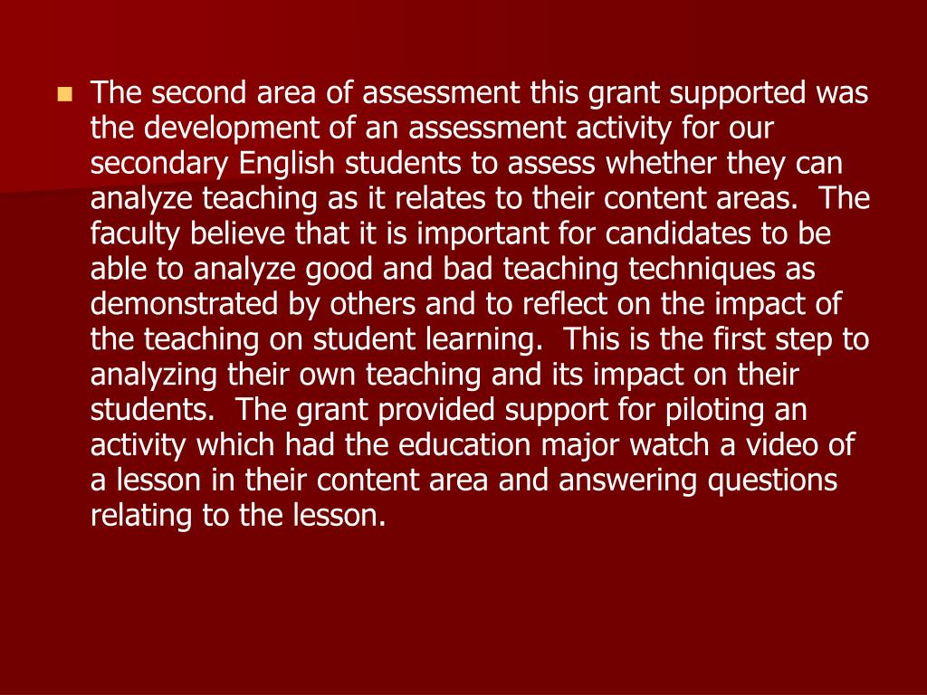 The second area of assessment this grant supported was the development of an assessment activity for our secondary English students to assess whether they can analyze teaching as it relates to their content areas.  The faculty believe that it is important for candidates to be able to analyze good and bad teaching techniques as demonstrated by others and to reflect on the impact of the teaching on student learning.  This is the first step to analyzing their own teaching and its impact on their students.  The grant provided support for piloting an activity which had the education major watch a video of a lesson in their content area and answering questions relating to the lesson.