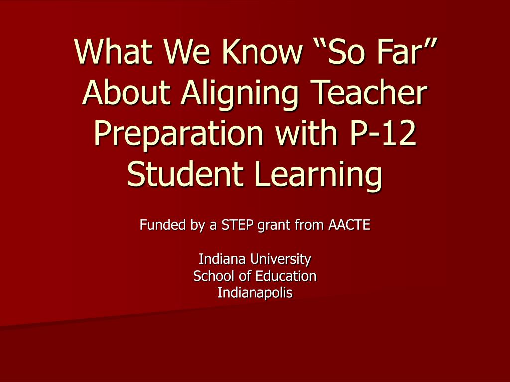 what we know so far about aligning teacher preparation with p 12 student learning l.
