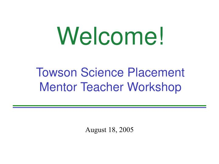 Welcome towson science placement mentor teacher workshop