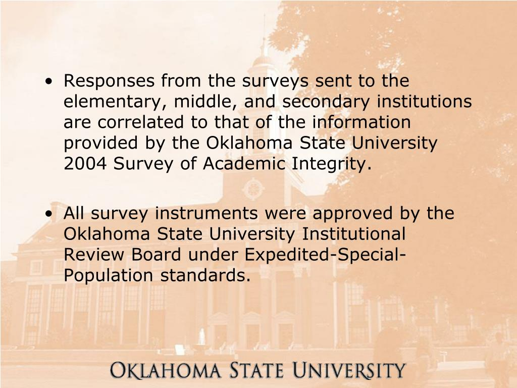 Responses from the surveys sent to the elementary, middle, and secondary institutions are correlated to that of the information provided by the Oklahoma State University 2004 Survey of Academic Integrity.