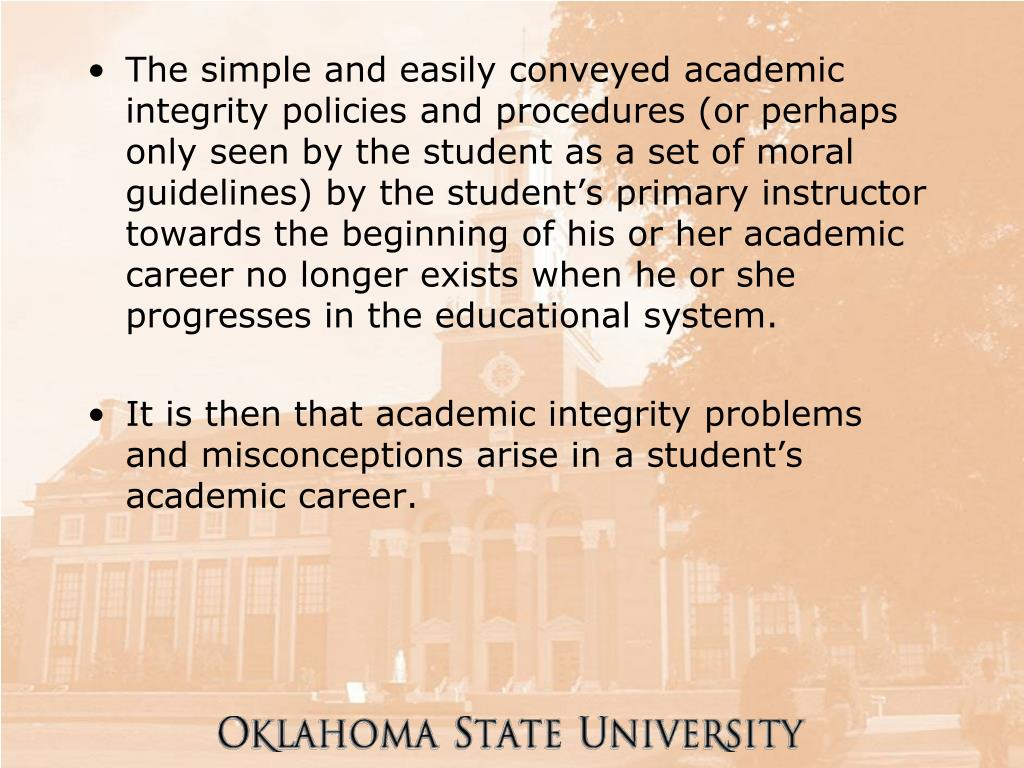 The simple and easily conveyed academic integrity policies and procedures (or perhaps only seen by the student as a set of moral guidelines) by the student's primary instructor towards the beginning of his or her academic career no longer exists when he or she progresses in the educational system.