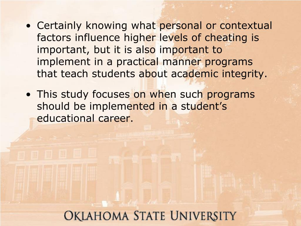 Certainly knowing what personal or contextual factors influence higher levels of cheating is important, but it is also important to implement in a practical manner programs that teach students about academic integrity.