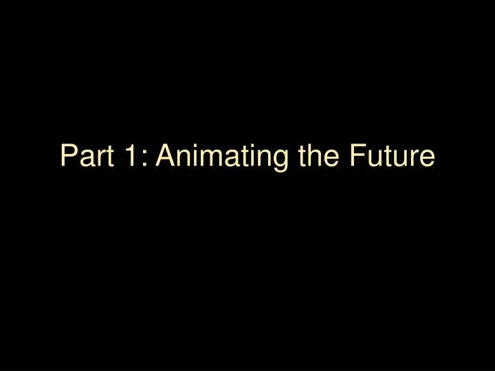 Part 1 animating the future