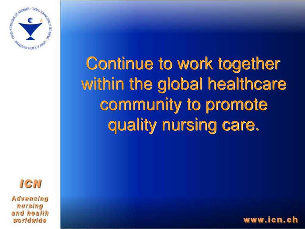 Continue to work together within the global healthcare community to promote quality nursing care.