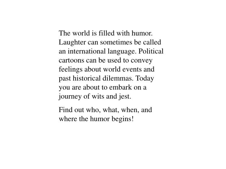 The world is filled with humor. Laughter can sometimes be called an international language. Politica...