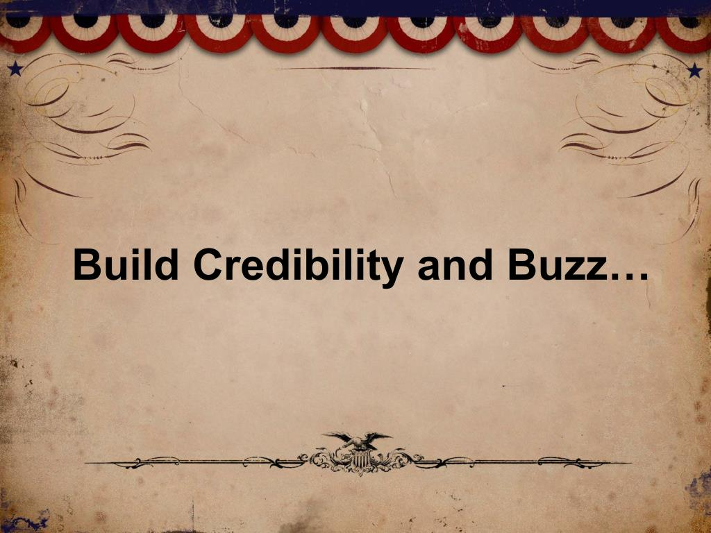 Build Credibility and Buzz…
