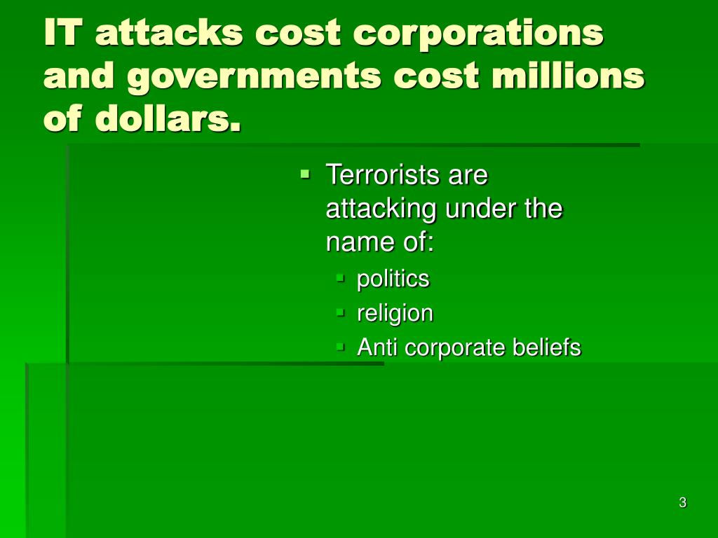 IT attacks cost corporations and governments cost millions of dollars.