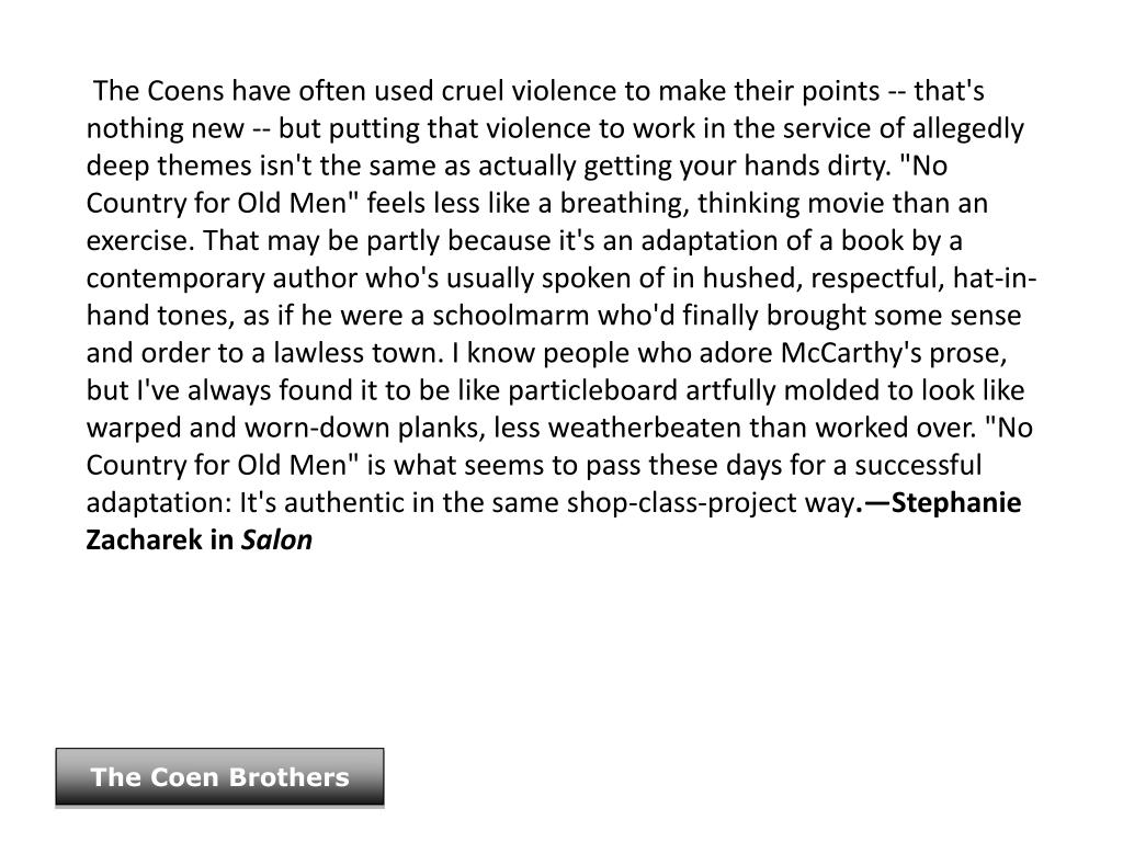 """The Coens have often used cruel violence to make their points -- that's nothing new -- but putting that violence to work in the service of allegedly deep themes isn't the same as actually getting your hands dirty. """"No Country for Old Men"""" feels less like a breathing, thinking movie than an exercise. That may be partly because it's an adaptation of a book by a contemporary author who's usually spoken of in hushed, respectful, hat-in-hand tones, as if he were a schoolmarm who'd finally brought some sense and order to a lawless town. I know people who adore McCarthy's prose, but I've always found it to be like particleboard artfully molded to look like warped and worn-down planks, less weatherbeaten than worked over. """"No Country for Old Men"""" is what seems to pass these days for a successful adaptation: It's authentic in the same shop-class-project way"""