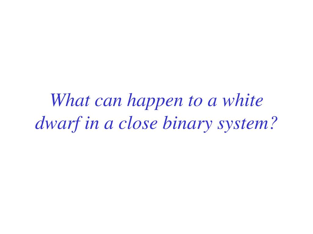 What can happen to a white dwarf in a close binary system?