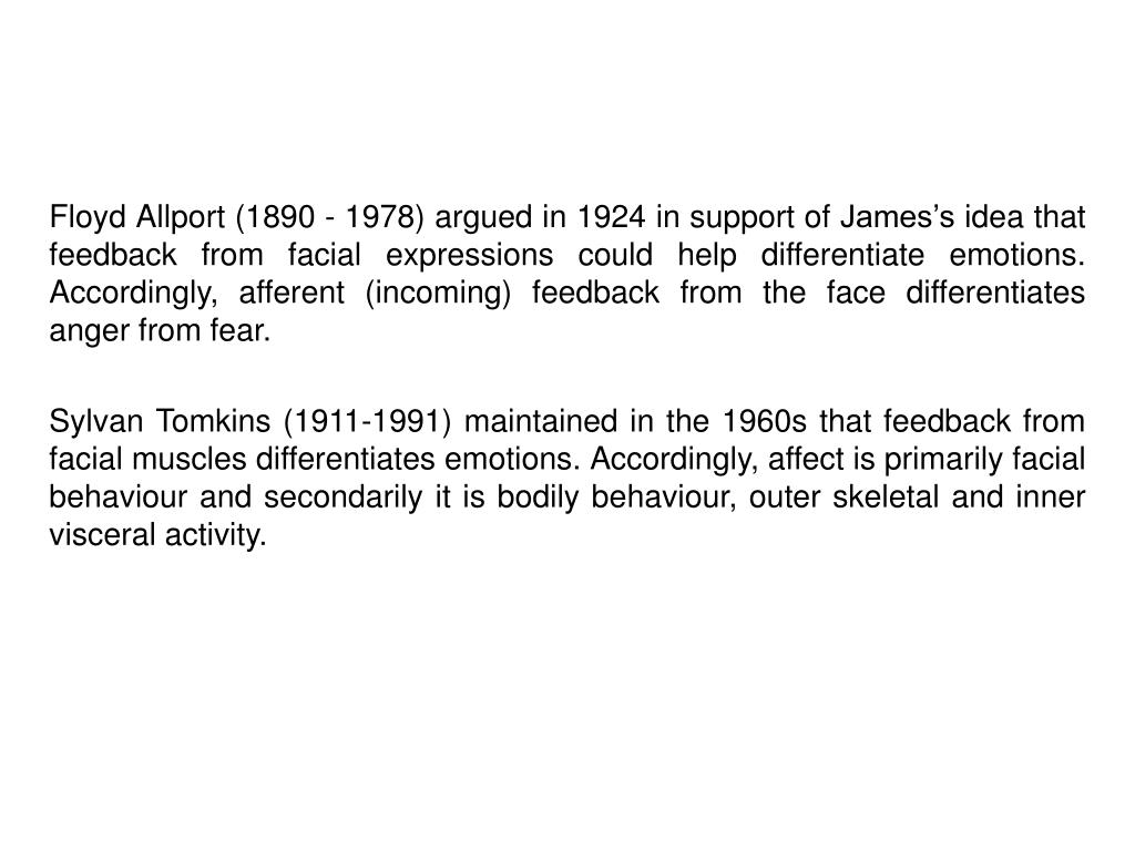 Floyd Allport (1890 - 1978) argued in 1924 in support of James's idea that feedback from facial expressions could help differentiate emotions. Accordingly, afferent (incoming) feedback from the face differentiates anger from fear.