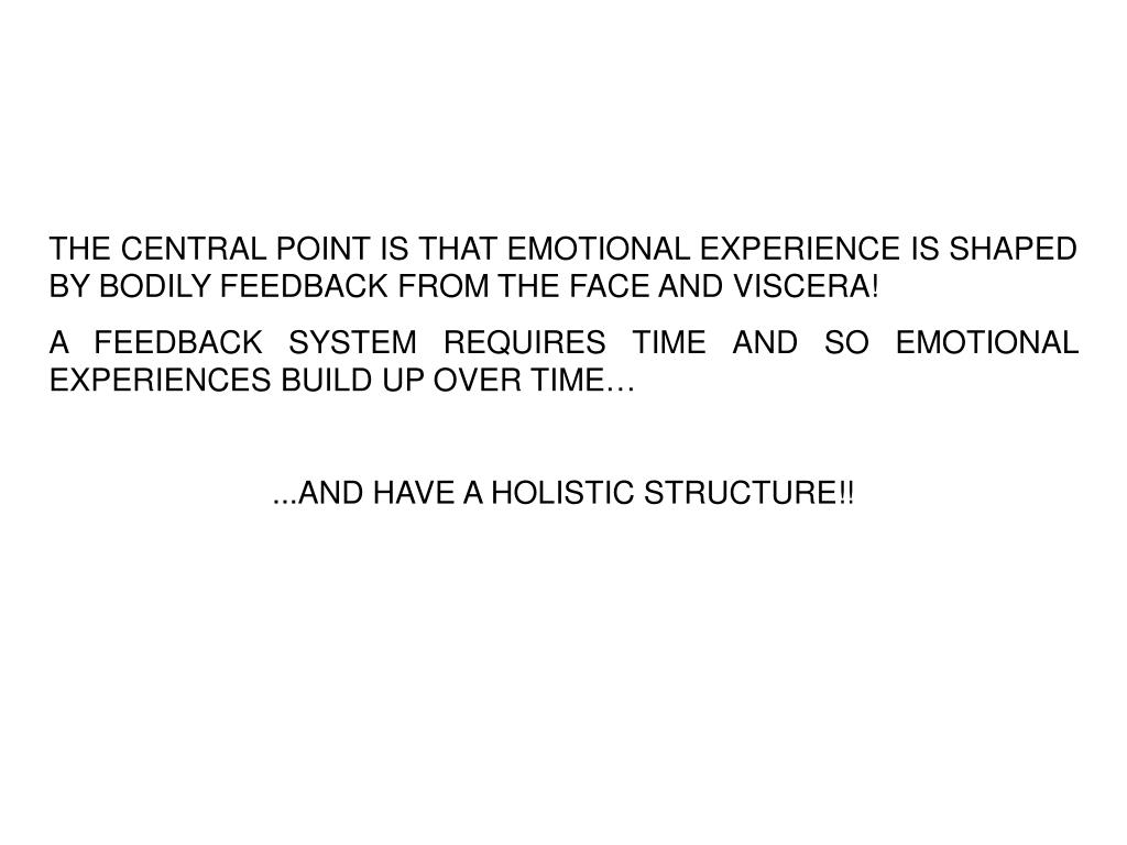 THE CENTRAL POINT IS THAT EMOTIONAL EXPERIENCE IS SHAPED BY BODILY FEEDBACK FROM THE FACE AND VISCERA!