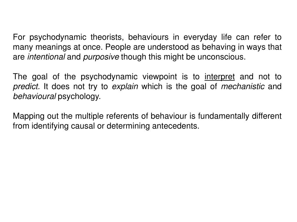 For psychodynamic theorists, behaviours in everyday life can refer to many meanings at once. People are understood as behaving in ways that are