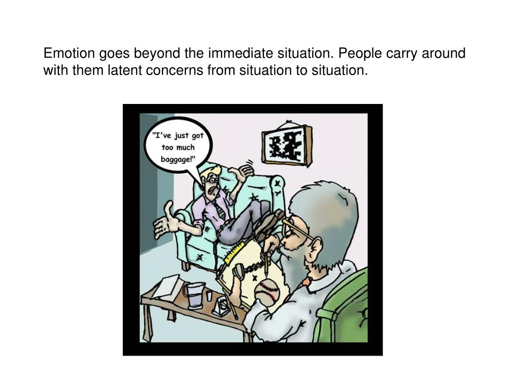 Emotion goes beyond the immediate situation. People carry around with them latent concerns from situation to situation.