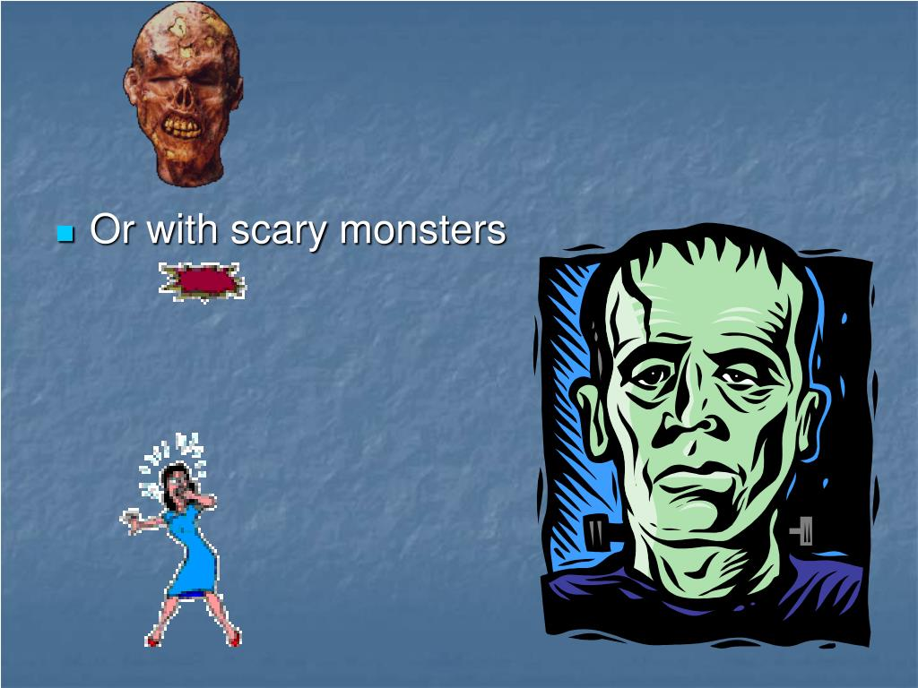 Or with scary monsters