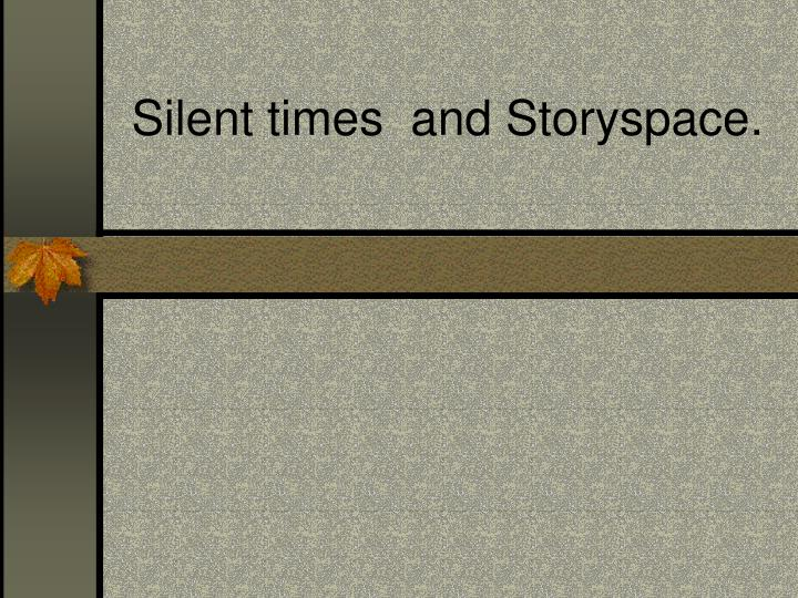 Silent times and storyspace