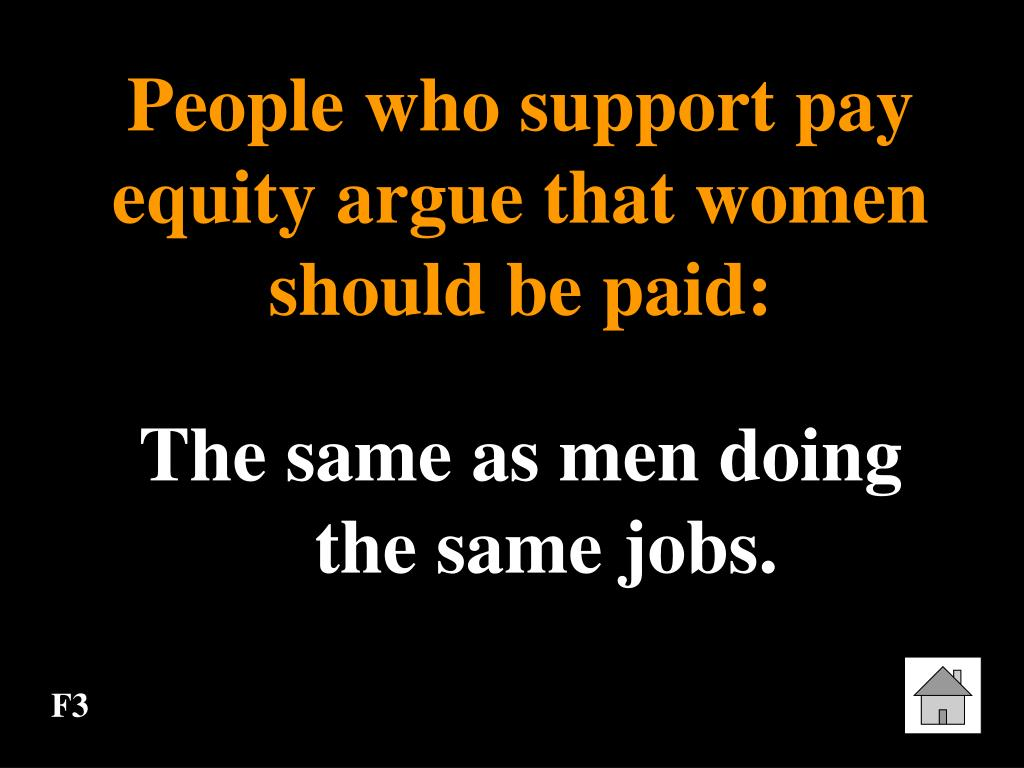People who support pay equity argue that women should be paid: