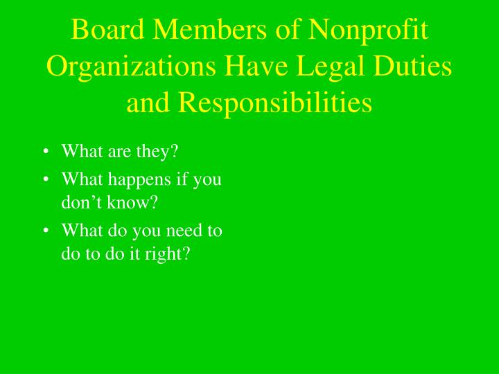 Board members of nonprofit organizations have legal duties and responsibilities
