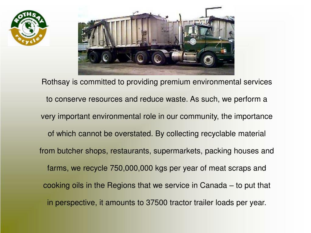 Rothsay is committed to providing premium environmental services to conserve resources and reduce waste. As such, we perform a very important environmental role in our community, the importance of which cannot be overstated. By collecting recyclable material from butcher shops, restaurants, supermarkets, packing houses and farms, we recycle 750,000,000 kgs per year of meat scraps and cooking oils in the Regions that we service in Canada – to put that in perspective, it amounts to 37500 tractor trailer loads per year.