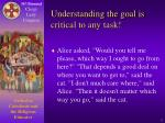 understanding the goal is critical to any task