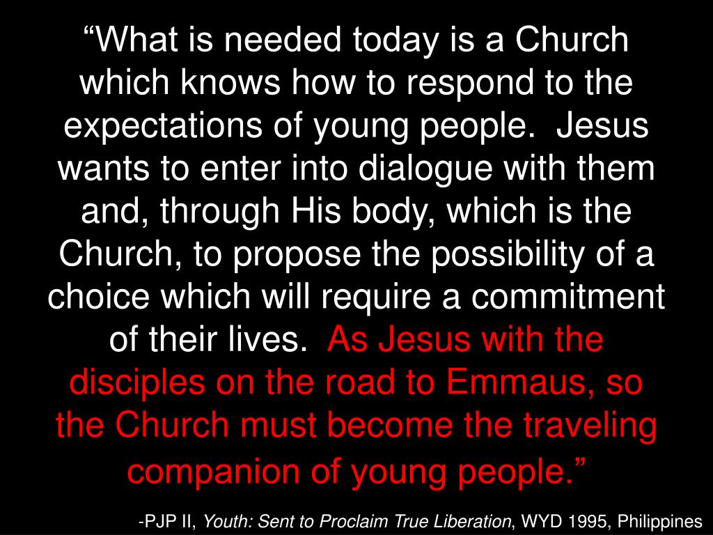 """What is needed today is a Church which knows how to respond to the expectations of young people.  Jesus wants to enter into dialogue with them and, through His body, which is the Church, to propose the possibility of a choice which will require a commitment of their lives."