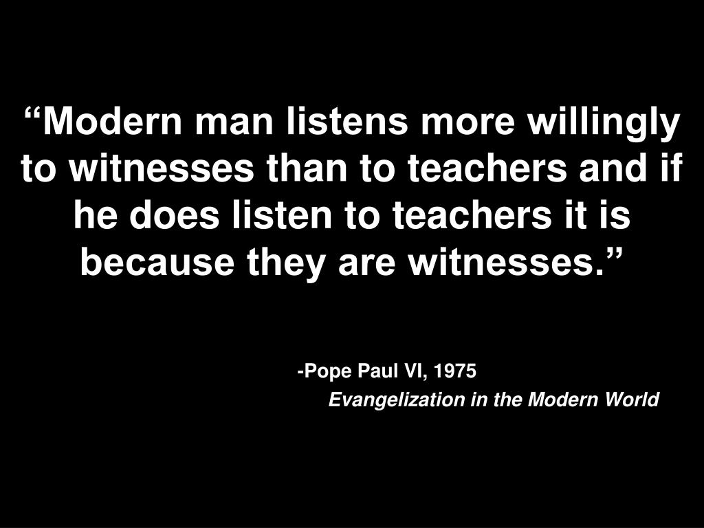 """Modern man listens more willingly to witnesses than to teachers and if he does listen to teachers it is because they are witnesses."""