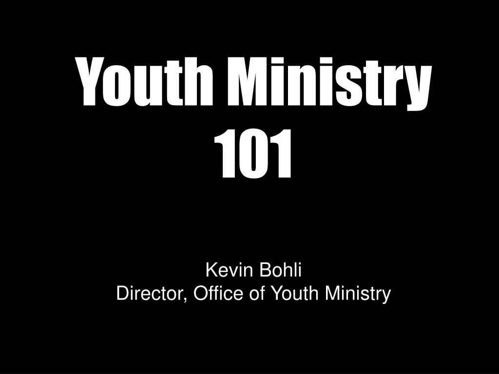 youth ministry 101 kevin bohli director office of youth ministry l.