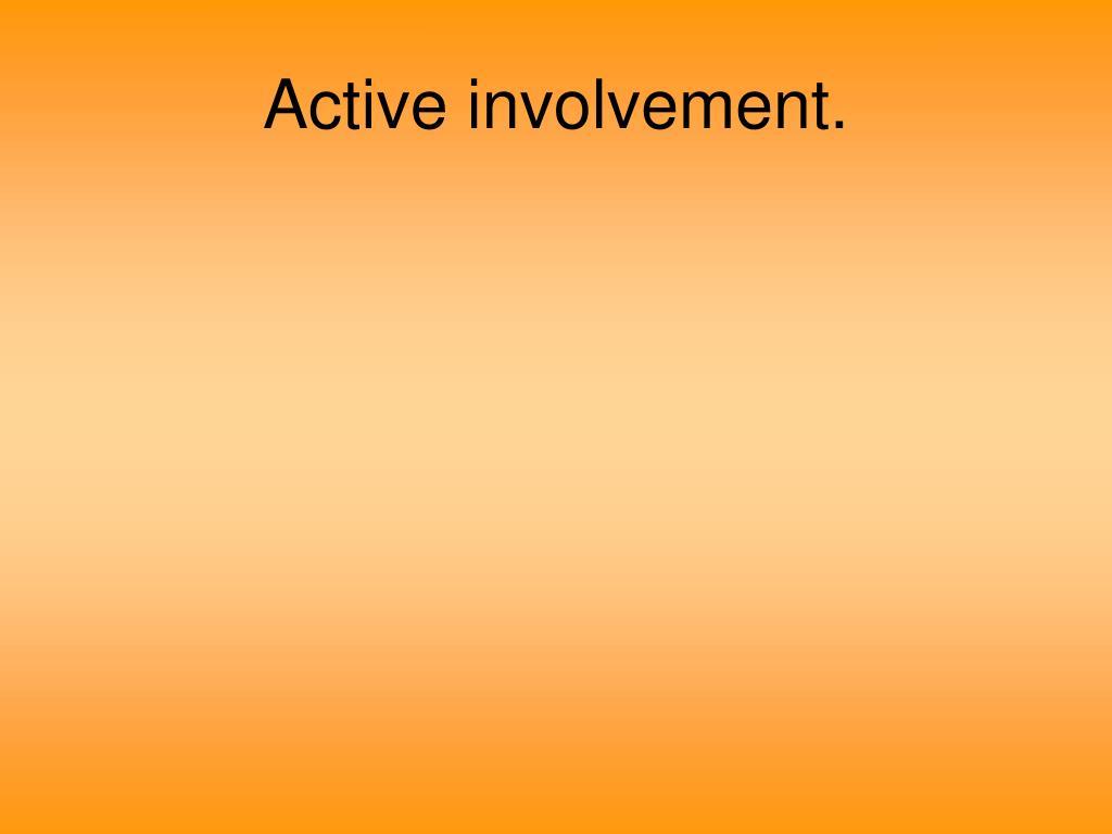 Active involvement.