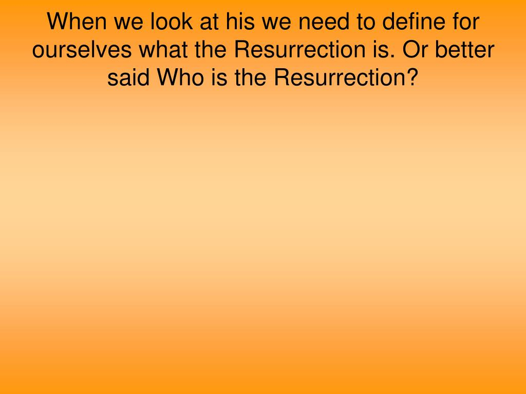 When we look at his we need to define for ourselves what the Resurrection is. Or better said Who is the Resurrection?
