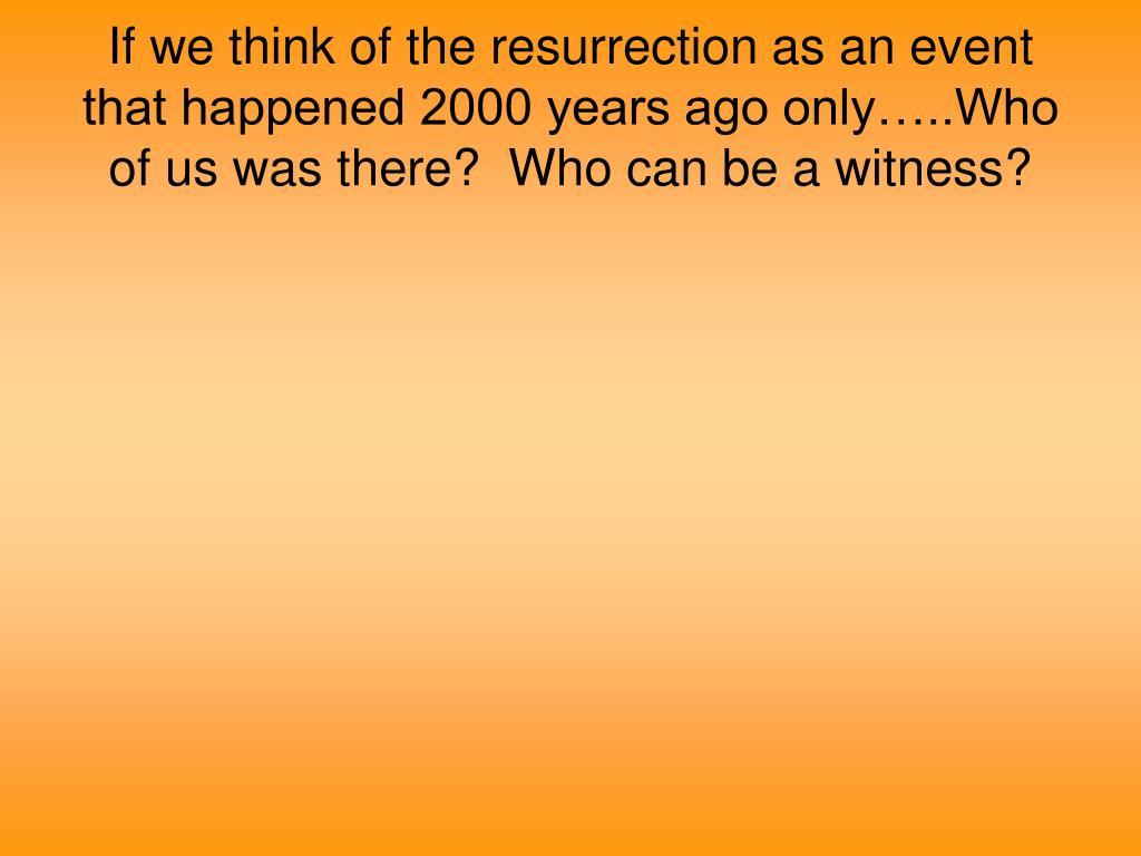 If we think of the resurrection as an event that happened 2000 years ago only…..Who of us was there?  Who can be a witness?