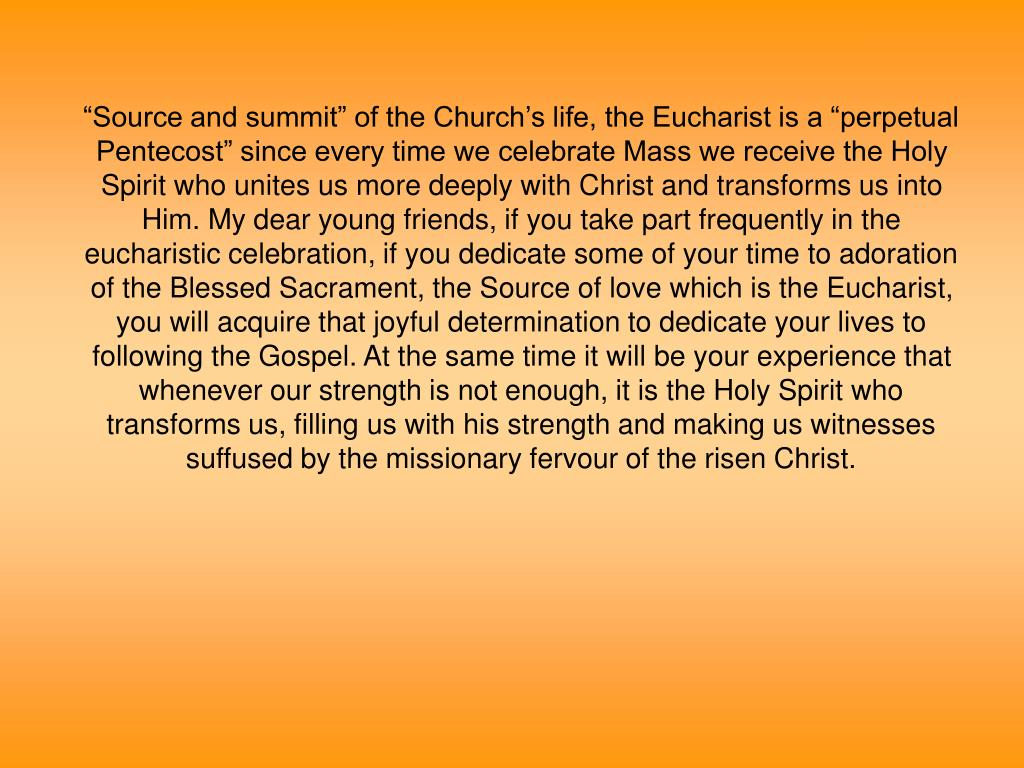 """""""Source and summit"""" of the Church's life, the Eucharist is a """"perpetual Pentecost"""" since every time we celebrate Mass we receive the Holy Spirit who unites us more deeply with Christ and transforms us into Him. My dear young friends, if you take part frequently in the eucharistic celebration, if you dedicate some of your time to adoration of the Blessed Sacrament, the Source of love which is the Eucharist, you will acquire that joyful determination to dedicate your lives to following the Gospel. At the same time it will be your experience that whenever our strength is not enough, it is the Holy Spirit who transforms us, filling us with his strength and making us witnesses suffused by the missionary fervour of the risen Christ."""