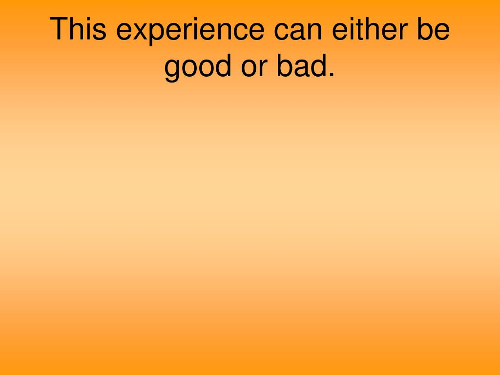 This experience can either be good or bad.