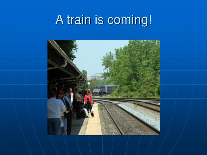 A train is coming