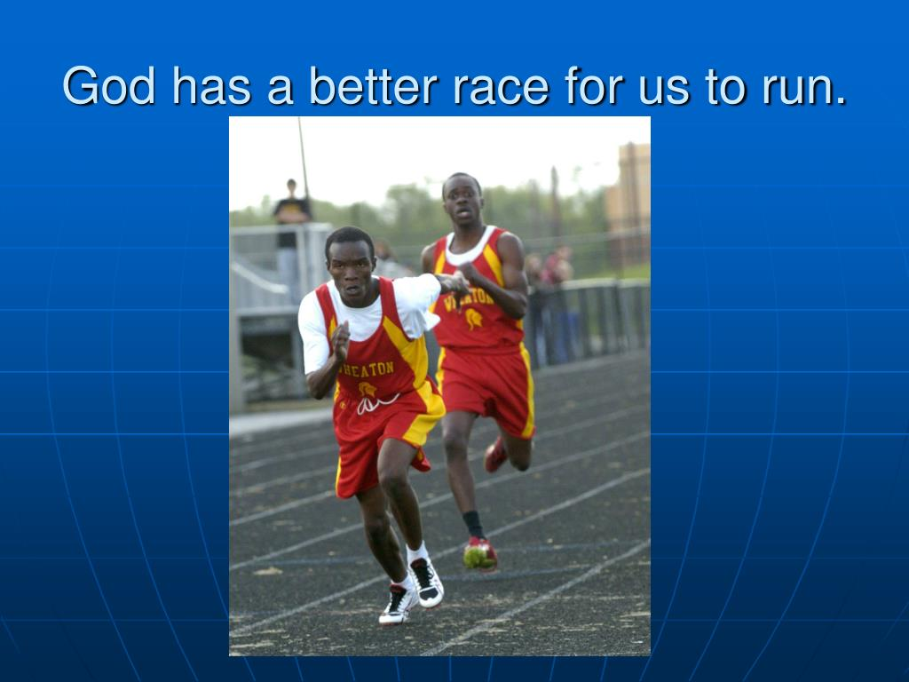 God has a better race for us to run.