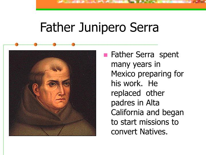 biography of father serra Serra died at mission san carlos, august 28, 1784, at the age of 70 and is buried in the floor of the sanctuary of the church he had built by the end of 1784, indian baptisms at the first nine missions reached the number 6,736, while 4,646 christianized indians were living in them.