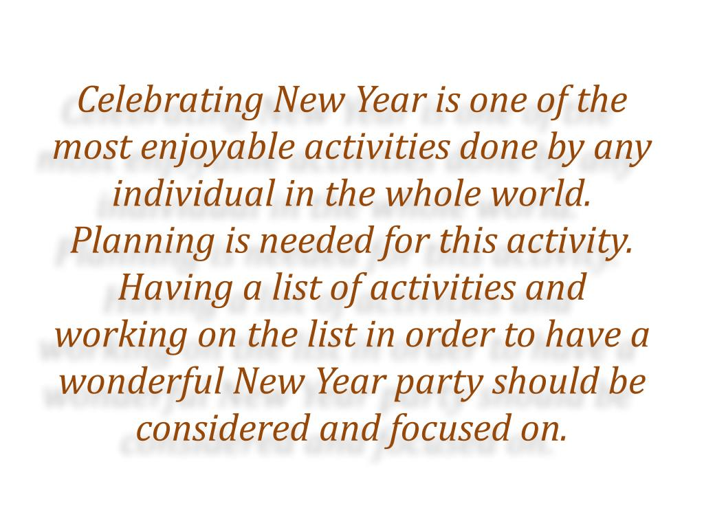 Celebrating New Year is one of the most enjoyable activities done by any individual in the whole world. Planning is needed for this activity. Having a list of activities and working on the list in order to have a wonderful New Year party should be considered and focused on.