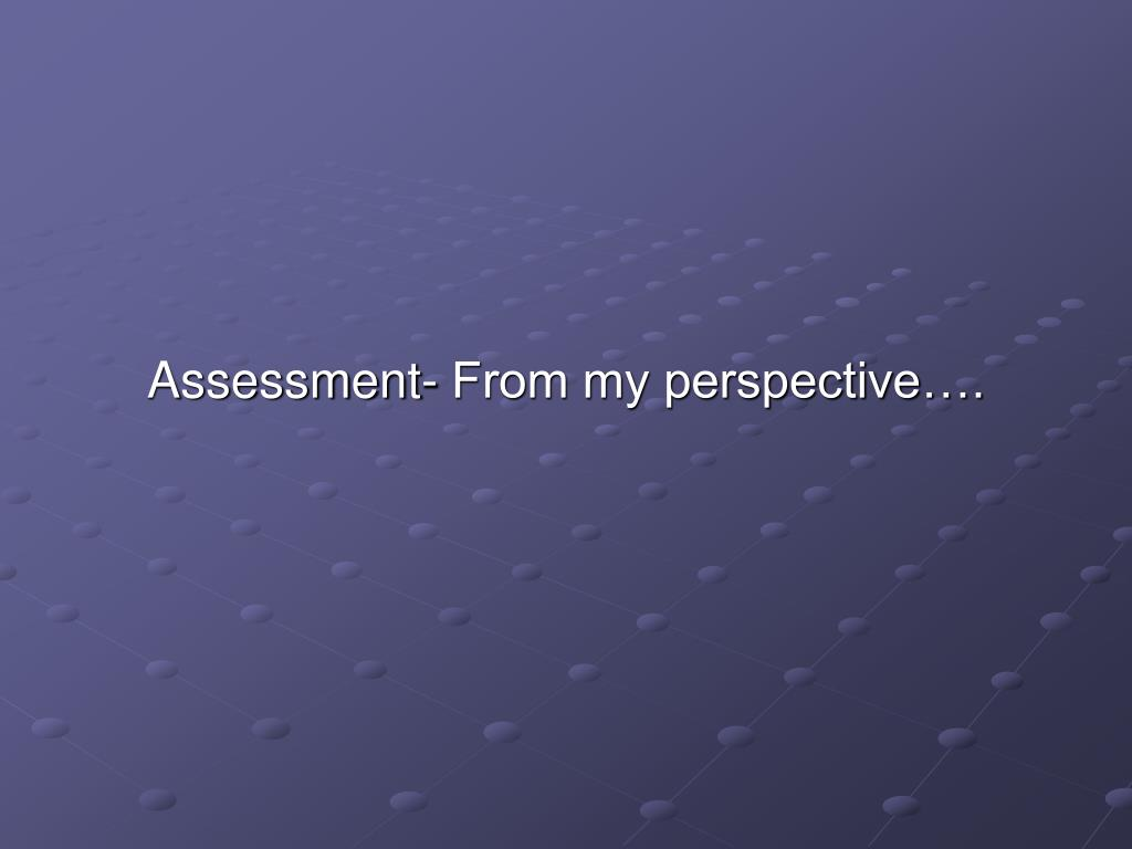 Assessment- From my perspective….