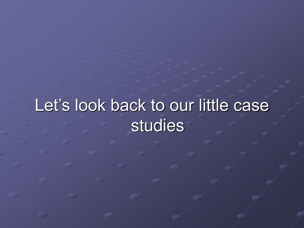 Let's look back to our little case studies