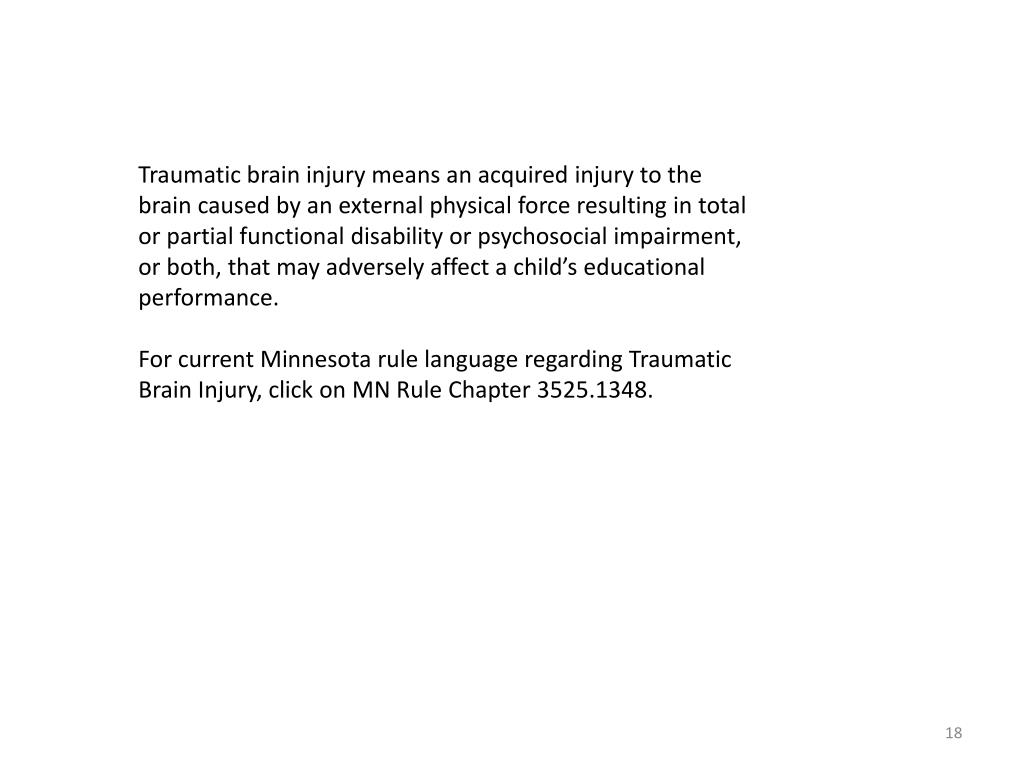Traumatic brain injury means an acquired injury to the brain caused by an external physical force resulting in total or partial functional disability or psychosocial impairment, or both, that may adversely affect a child's educational performance.