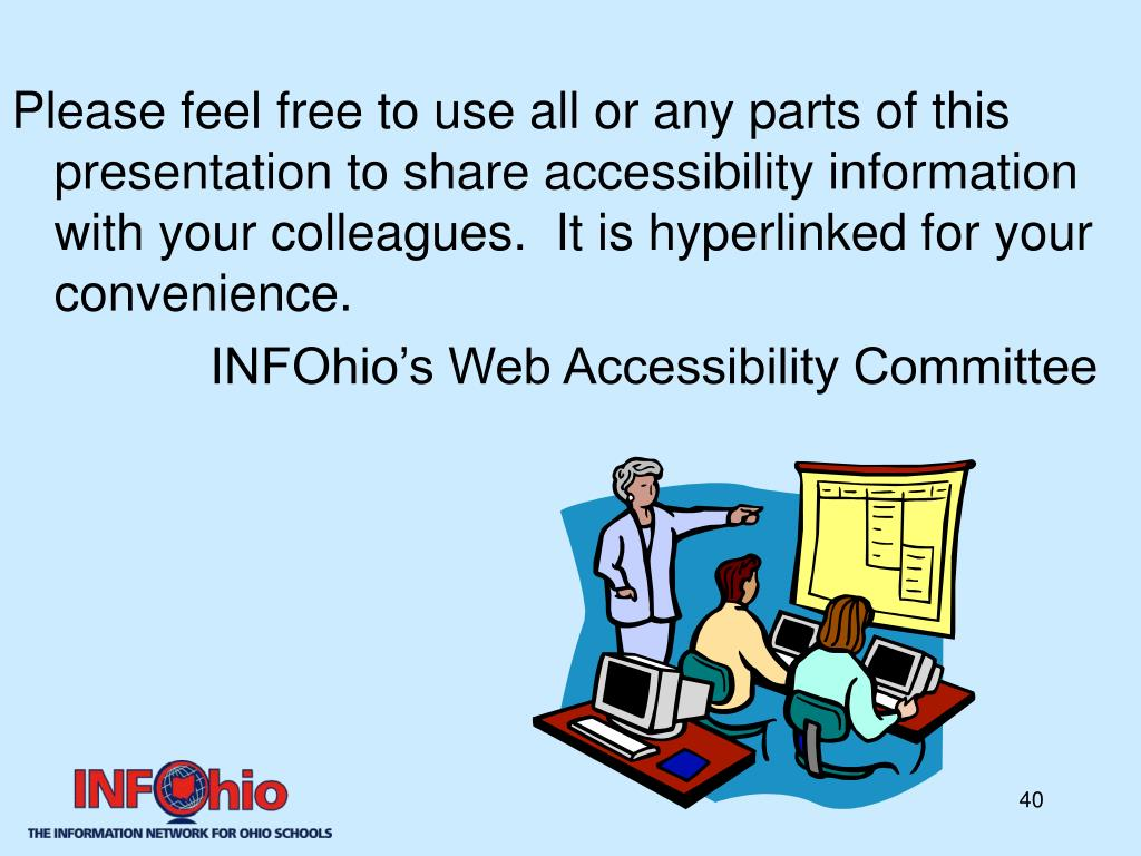 Please feel free to use all or any parts of this presentation to share accessibility information with your colleagues.  It is hyperlinked for your convenience.