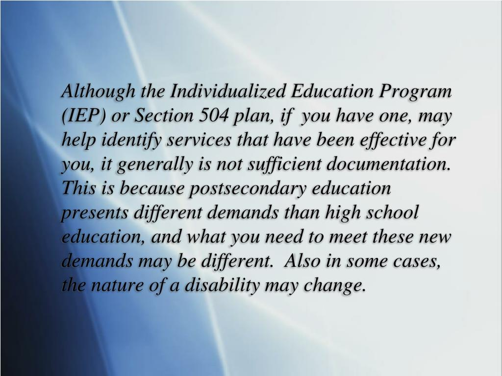 Although the Individualized Education Program (IEP) or Section 504 plan, if  you have one, may help identify services that have been effective for you, it generally is not sufficient documentation.  This is because postsecondary education presents different demands than high school education, and what you need to meet these new demands may be different.  Also in some cases, the nature of a disability may change.
