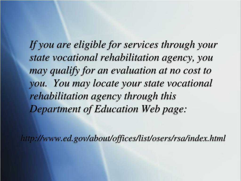 If you are eligible for services through your state vocational rehabilitation agency, you may qualify for an evaluation at no cost to you.  You may locate your state vocational rehabilitation agency through this Department of Education Web page: