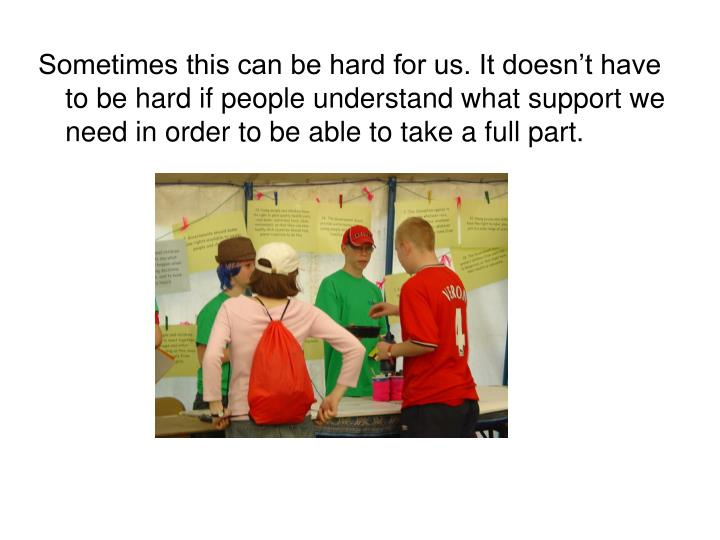 Sometimes this can be hard for us. It doesn't have to be hard if people understand what support we...