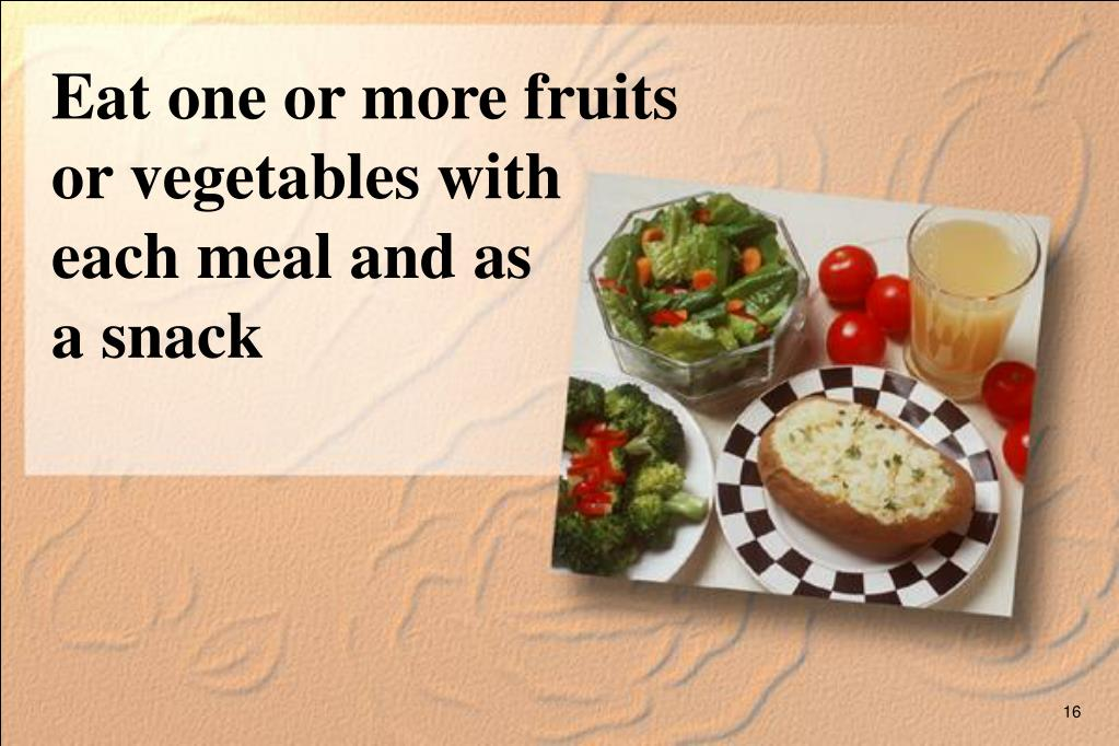 Eat one or more fruits or vegetables with each meal and as