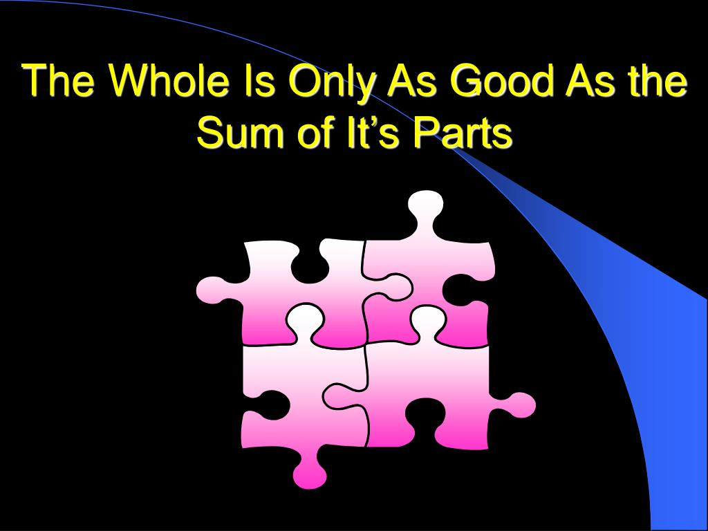 The Whole Is Only As Good As the Sum of It's Parts