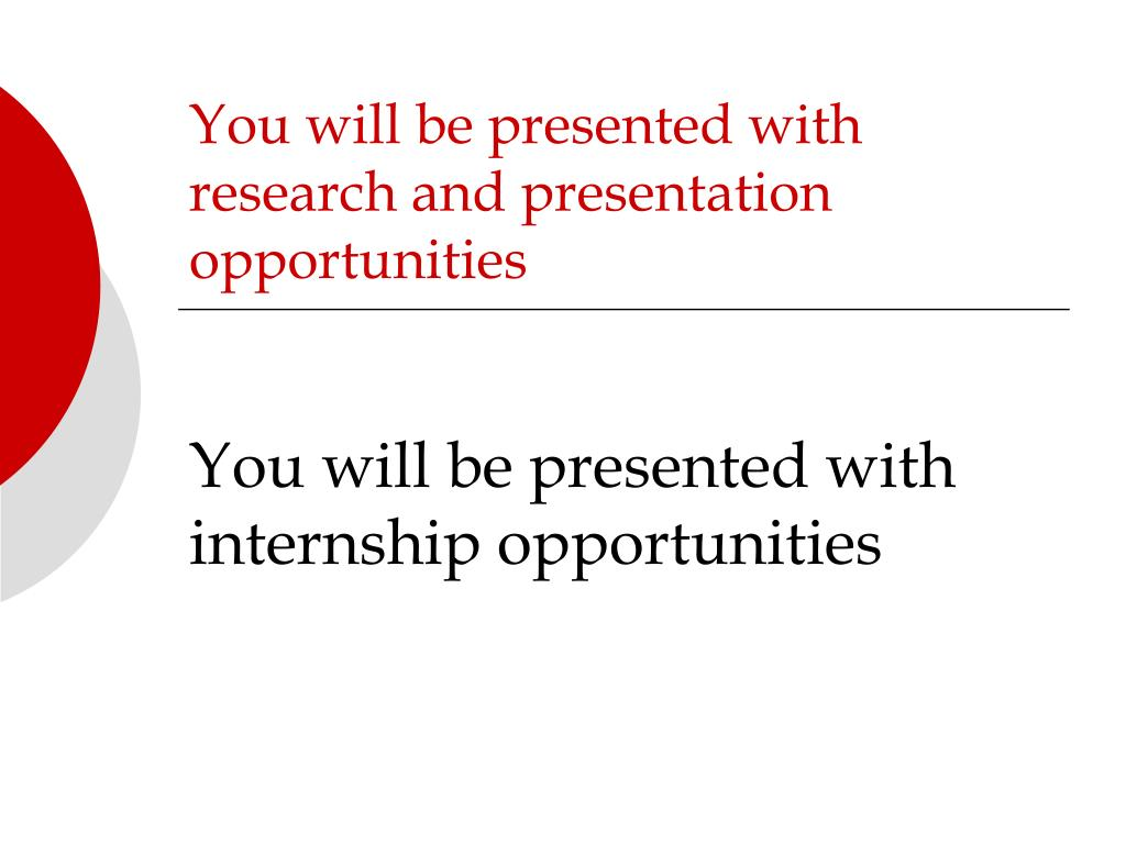 You will be presented with research and presentation opportunities