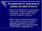 fundamental q what kind of society we want to live in