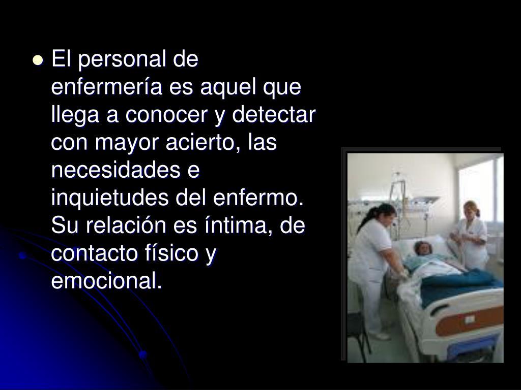El personal de enfermería es aquel que llega a conocer y detectar con mayor acierto, las necesidades e inquietudes del enfermo. Su relación es íntima, de contacto físico y emocional.