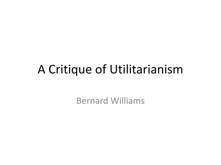 williams and utilitarianism 6aana099 utilitarianism syllabus some of williams' objections to utilitarianism would seem to be equally effective against any kind of ethical theory.
