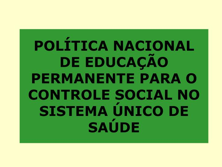 Pol tica nacional de educa o permanente para o controle social no sistema nico de sa de